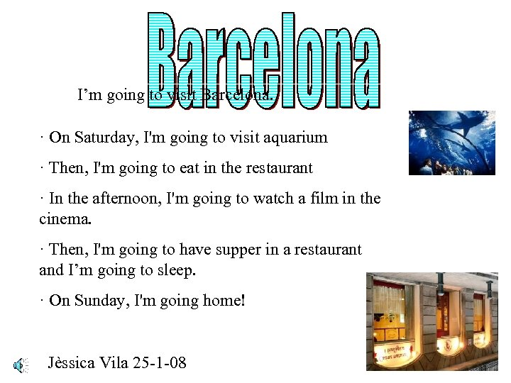 I'm going to visit Barcelona. · On Saturday, I'm going to visit aquarium ·