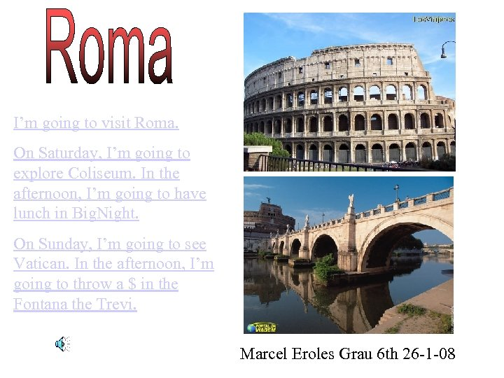 I'm going to visit Roma. On Saturday, I'm going to explore Coliseum. In the