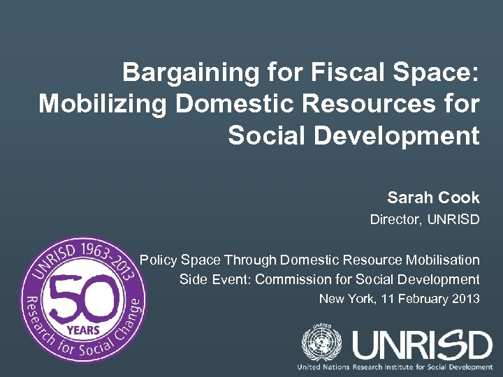 Bargaining for Fiscal Space: Mobilizing Domestic Resources for Social Development Sarah Cook Director, UNRISD
