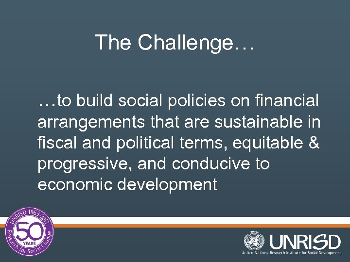 The Challenge… …to build social policies on financial arrangements that are sustainable in fiscal