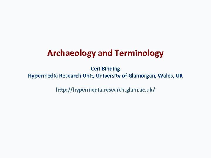 Archaeology and Terminology Ceri Binding Hypermedia Research Unit, University of Glamorgan, Wales, UK http: