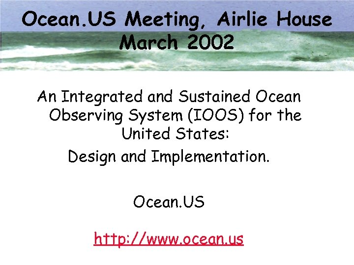 Ocean. US Meeting, Airlie House March 2002 An Integrated and Sustained Ocean Observing System