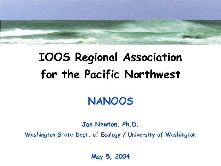 IOOS Regional Association for the Pacific Northwest NANOOS Jan Newton, Ph. D. Washington State
