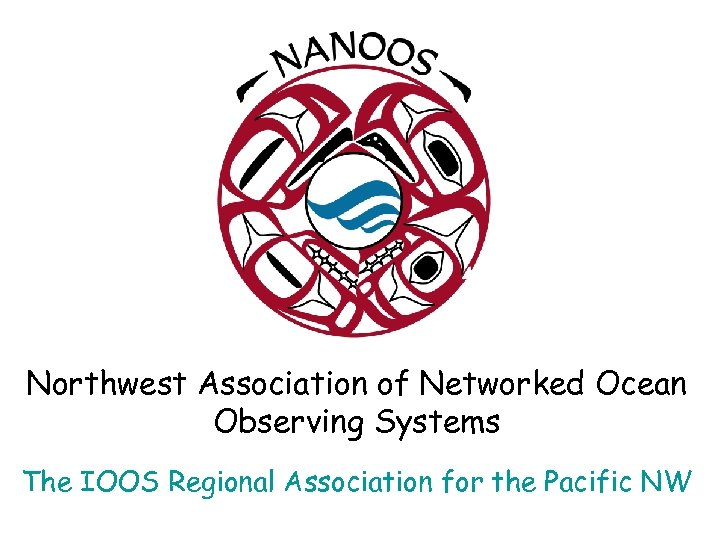 Northwest Association of Networked Ocean Observing Systems The IOOS Regional Association for the Pacific