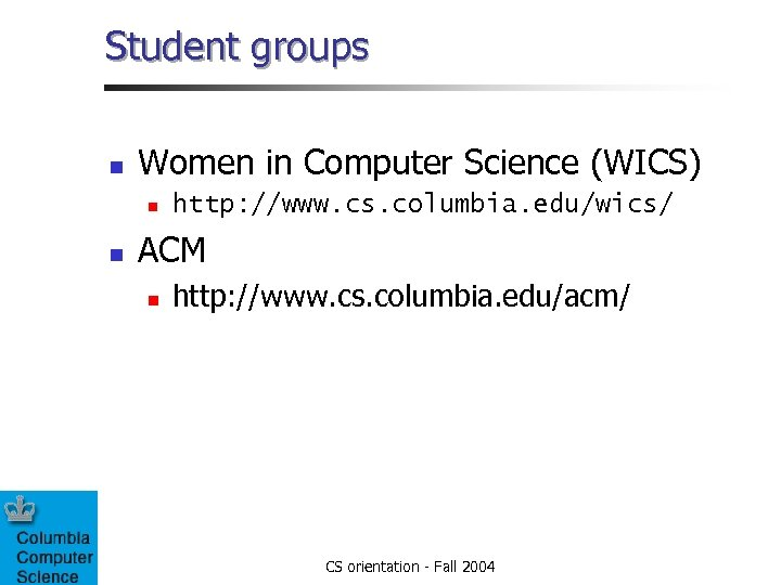 Student groups n Women in Computer Science (WICS) n n http: //www. cs. columbia.