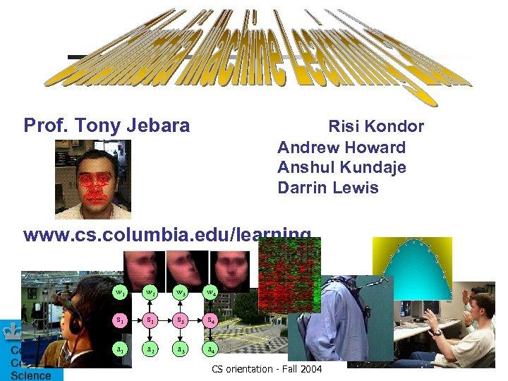 Prof. Tony Jebara Risi Kondor Andrew Howard Anshul Kundaje Darrin Lewis www. cs. columbia.