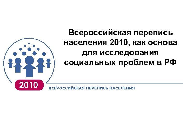 Всероссийская перепись населения 2010, как основа для исследования социальных проблем в РФ 2010 ВСЕРОССИЙСКАЯ