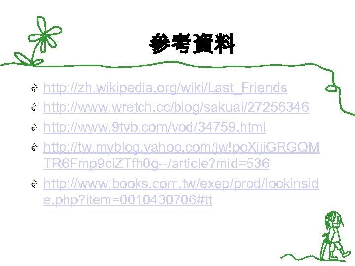 參考資料 http: //zh. wikipedia. org/wiki/Last_Friends http: //www. wretch. cc/blog/sakuai/27256346 http: //www. 9 tvb. com/vod/34759.