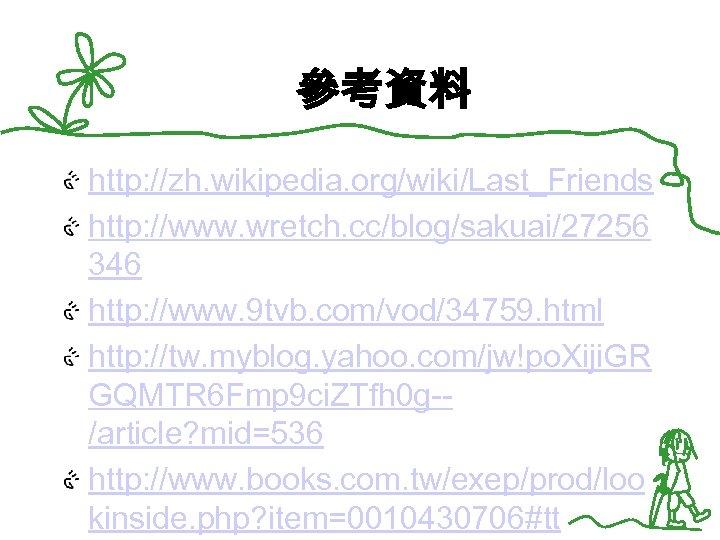 參考資料 http: //zh. wikipedia. org/wiki/Last_Friends http: //www. wretch. cc/blog/sakuai/27256 346 http: //www. 9 tvb.