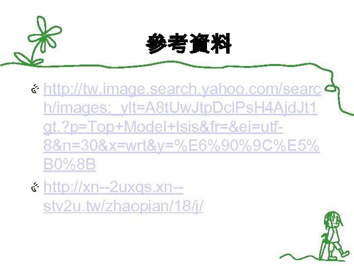 參考資料 http: //tw. image. search. yahoo. com/searc h/images; _ylt=A 8 t. Uw. Jtp. Dcl.