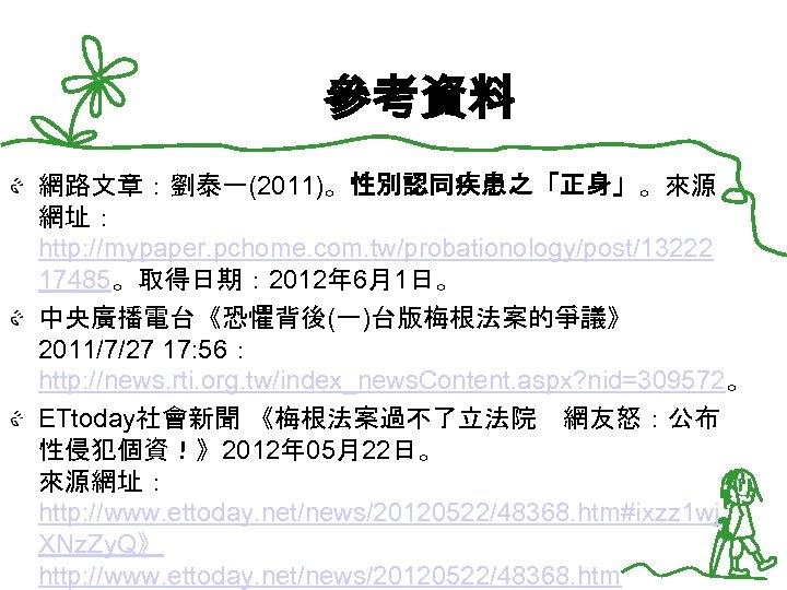 參考資料 網路文章:劉泰一(2011)。性別認同疾患之「正身」。來源 網址: http: //mypaper. pchome. com. tw/probationology/post/13222 17485。取得日期: 2012年 6月1日。 中央廣播電台《恐懼背後(一)台版梅根法案的爭議》 2011/7/27 17: