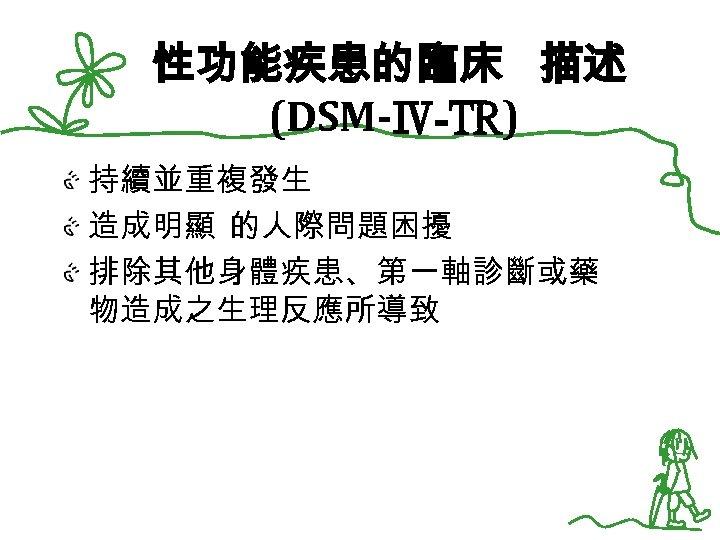 性功能疾患的臨床 描述 (DSM-Ⅳ-TR) 持續並重複發生 造成明顯 的人際問題困擾 排除其他身體疾患、第一軸診斷或藥 物造成之生理反應所導致