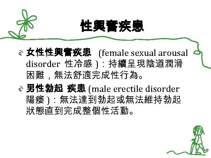 性興奮疾患 女性性興奮疾患 (female sexual arousal disorder 性冷感 ):持續呈現陰道潤滑 困難,無法舒適完成性行為。 男性勃起 疾患 (male erectile disorder