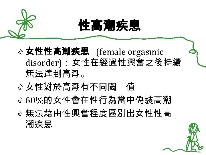 性高潮疾患 女性性高潮疾患 (female orgasmic disorder):女性在經過性興奮之後持續 無法達到高潮。 女性對於高潮有不同閾 值 60%的女性會在性行為當中偽裝高潮 無法藉由性興奮程度區別出女性性高 潮疾患