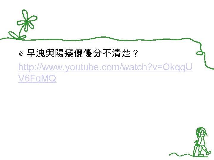 早洩與陽痿傻傻分不清楚? http: //www. youtube. com/watch? v=Okqq. U V 6 Fq. MQ