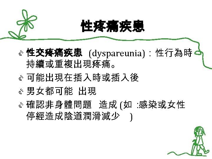 性疼痛疾患 性交疼痛疾患 (dyspareunia):性行為時 持續或重複出現疼痛。 可能出現在插入時或插入後 男女都可能 出現 確認非身體問題 造成 (如 : 感染或女性 停經造成陰道潤滑減少 )