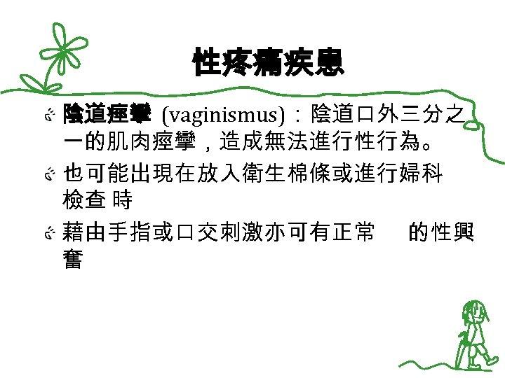 性疼痛疾患 陰道痙攣 (vaginismus):陰道口外三分之 一的肌肉痙攣,造成無法進行性行為。 也可能出現在放入衛生棉條或進行婦科 檢查 時 藉由手指或口交刺激亦可有正常 的性興 奮