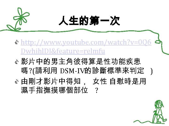 人生的第一次 http: //www. youtube. com/watch? v=0 Q 6 Dwhihl. DI&feature=relmfu 影片中的男主角彼得算是性功能疾患 嗎 ? (請利用