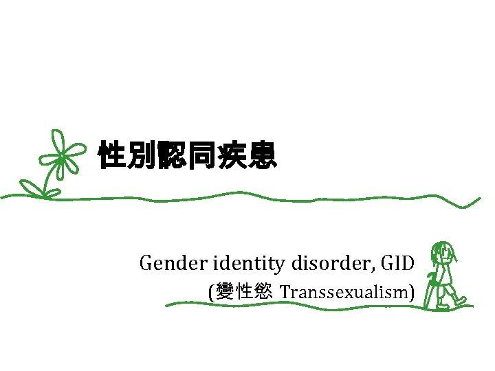 性別認同疾患 Gender identity disorder, GID (變性慾 Transsexualism)