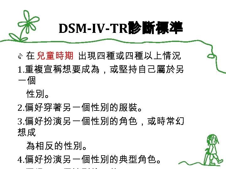 DSM-IV-TR診斷標準 在 兒童時期 出現四種或四種以上情況 1. 重複宣稱想要成為,或堅持自己屬於另 一個 性別。 2. 偏好穿著另一個性別的服裝。 3. 偏好扮演另一個性別的角色,或時常幻 想成 為相反的性別。
