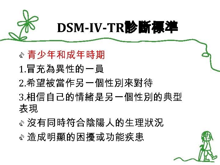 DSM-IV-TR診斷標準 青少年和成年時期 1. 冒充為異性的一員 2. 希望被當作另一個性別來對待 3. 相信自己的情緒是另一個性別的典型 表現 沒有同時符合陰陽人的生理狀況 造成明顯的困擾或功能疾患