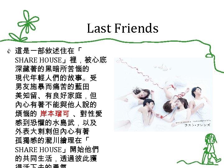 Last Friends 這是一部敘述住在「 SHARE HOUSE」裡,被心底 深藏著的黑暗所苦惱的 現代年輕人們的故事。受 男友施暴而痛苦的藍田 美知留、有良好家庭,但 內心有著不能與他人說的 煩惱的 岸本瑠可 、對性愛 感到恐懼的水島武,以及