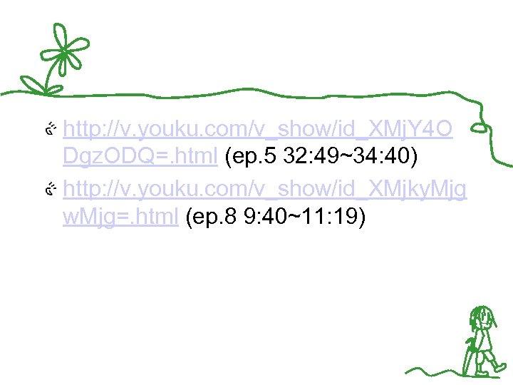 http: //v. youku. com/v_show/id_XMj. Y 4 O Dgz. ODQ=. html (ep. 5 32: 49~34: