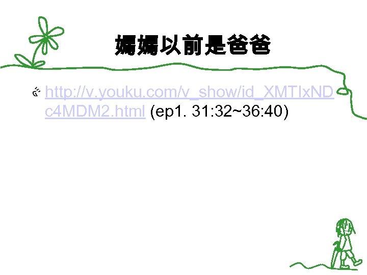 媽媽以前是爸爸 http: //v. youku. com/v_show/id_XMTIx. ND c 4 MDM 2. html (ep 1. 31: