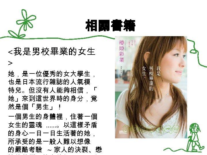 相關書籍 <我是男校畢業的女生 > 她,是一位優秀的女大學生, 也是日本流行雜誌的人氣模 特兒。但沒有人能夠相信,「 她」來到這世界時的身分,竟 然是個「男生」! 一個男生的身體裡,住著一個 女生的靈魂 ……。以這樣矛盾 的身心一日一日生活著的她, 所承受的是一般人難以想像 的嚴酷考驗