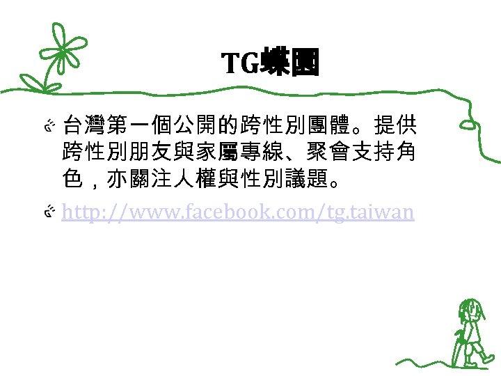 TG蝶園 台灣第一個公開的跨性別團體。提供 跨性別朋友與家屬專線、聚會支持角 色,亦關注人權與性別議題。 http: //www. facebook. com/tg. taiwan