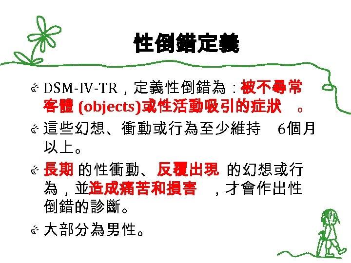 性倒錯定義 DSM-IV-TR,定義性倒錯為:被不尋常 客體 (objects)或性活動吸引的症狀 。 這些幻想、衝動或行為至少維持 6個月 以上。 長期 的性衝動、 反覆出現 的幻想或行 為,並造成痛苦和損害 ,才會作出性