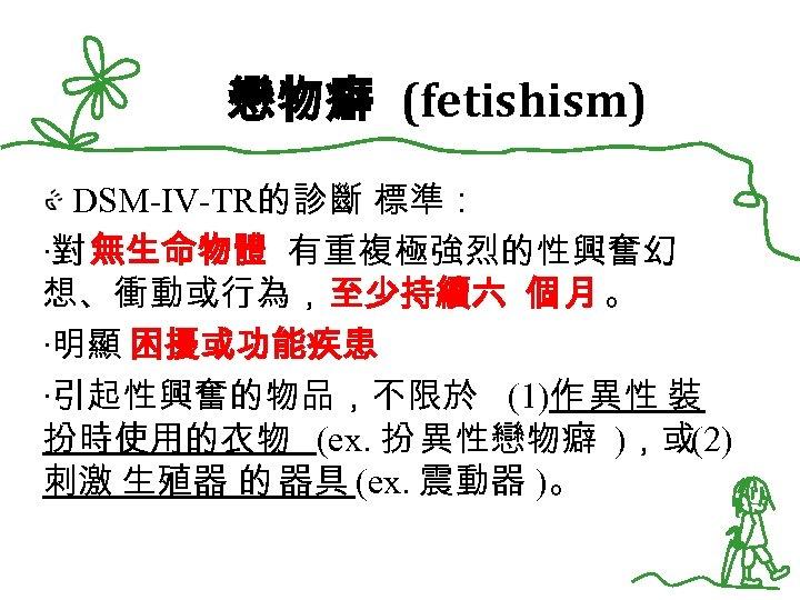 戀物癖 (fetishism) DSM-IV-TR的診斷 標準: ‧對 無生命物體 有重複極強烈的性興奮幻 想、衝動或行為,至少持續六 個 月 。 ‧明顯 困擾或功能疾患 ‧引起性興奮的物品,不限於