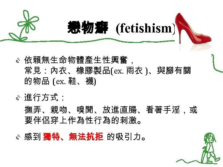 戀物癖 (fetishism) 依賴無生命物體產生性興奮, 常見:內衣、橡膠製品(ex. 雨衣 )、與腳有關 的物品 (ex. 鞋、襪) 進行方式: 撫弄、親吻、嗅聞、放進直腸、看著手淫,或 要伴侶穿上作為性行為的刺激。 感到 獨特、無法抗拒