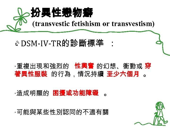 扮異性戀物癖 (transvestic fetishism or transvestism) DSM-IV-TR的診斷標準 : ‧重複出現和強烈的 性興奮 的幻想、衝動或 穿 著異性服裝 的行為,情況持續 至少六個月