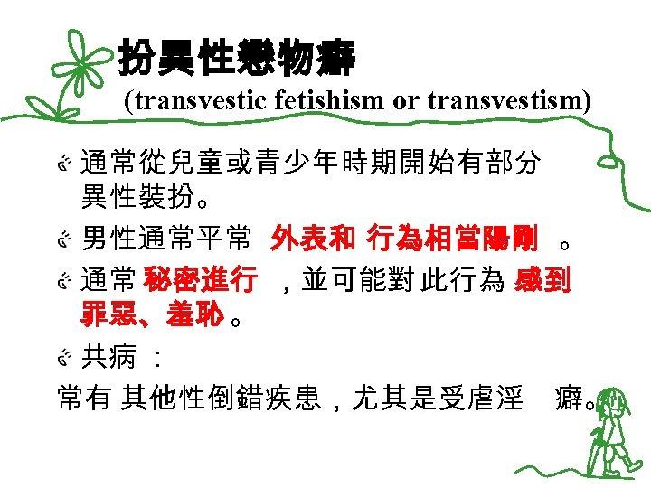 扮異性戀物癖 (transvestic fetishism or transvestism) 通常從兒童或青少年時期開始有部分 異性裝扮。 男性通常平常 外表和 行為相當陽剛 。 通常 秘密進行 ,並可能對