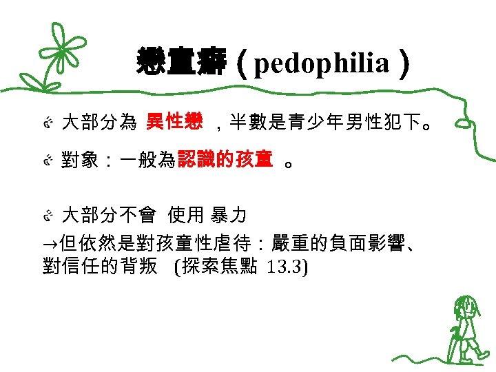 戀童癖(pedophilia) 大部分為 異性戀 ,半數是青少年男性犯下。 對象:一般為認識的孩童 。 大部分不會 使用 暴力 →但依然是對孩童性虐待:嚴重的負面影響、 對信任的背叛 (探索焦點 13. 3)