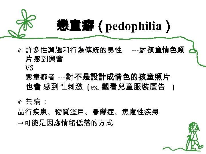 戀童癖(pedophilia) 許多性興趣和行為傳統的男性 ---對 孩童情色照 片 感到興奮 VS 戀童癖者 ---對 不是設計成情色的孩童照片 也會 感到性刺激 (ex. 觀看兒童服裝廣告