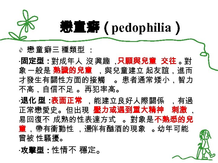 戀童癖(pedophilia) 戀 童 癖三 種類型 : ‧固定型:對成年人 沒 興趣 , 只願與兒童 交往 。 對