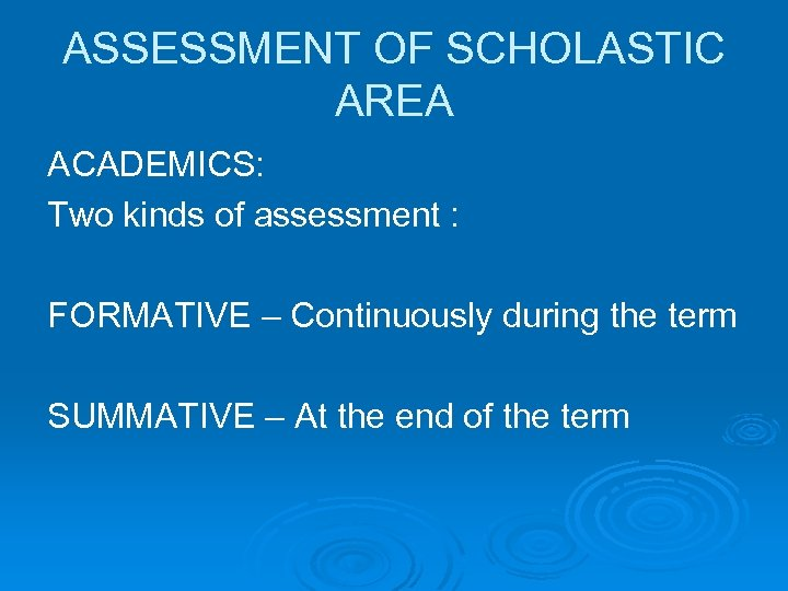 ASSESSMENT OF SCHOLASTIC AREA ACADEMICS: Two kinds of assessment : FORMATIVE – Continuously during