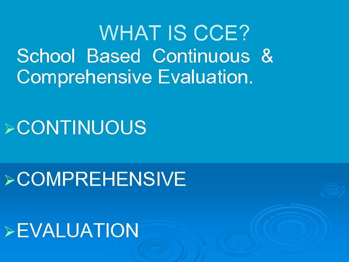 WHAT IS CCE? School Based Continuous & Comprehensive Evaluation. Ø CONTINUOUS Ø COMPREHENSIVE Ø