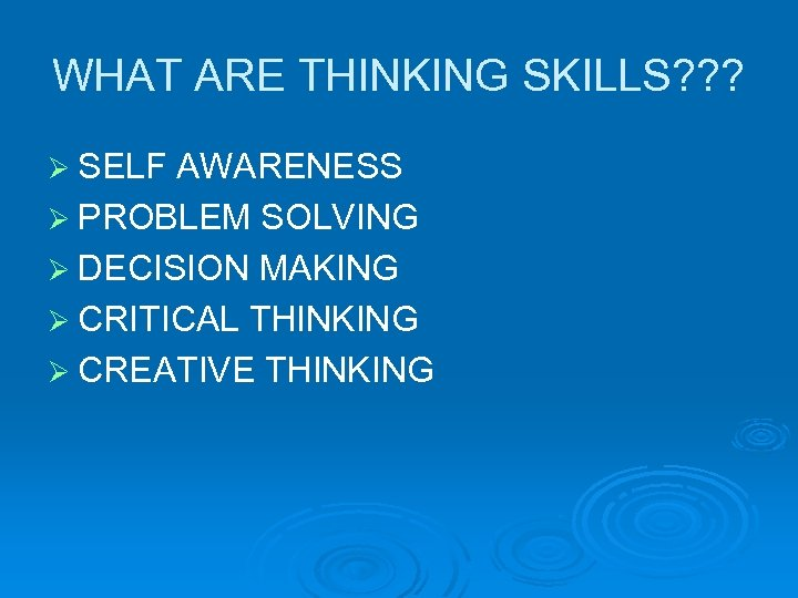 WHAT ARE THINKING SKILLS? ? ? Ø SELF AWARENESS Ø PROBLEM SOLVING Ø DECISION
