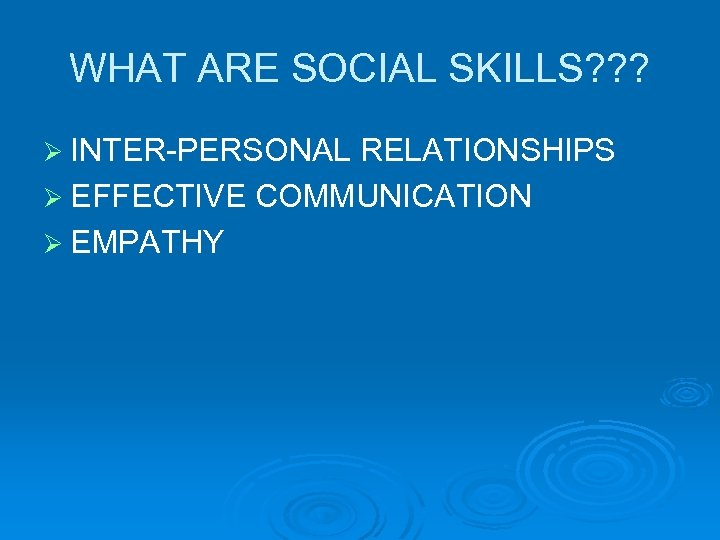 WHAT ARE SOCIAL SKILLS? ? ? Ø INTER-PERSONAL RELATIONSHIPS Ø EFFECTIVE COMMUNICATION Ø EMPATHY