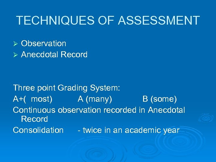 TECHNIQUES OF ASSESSMENT Observation Ø Anecdotal Record Ø Three point Grading System: A+( most)