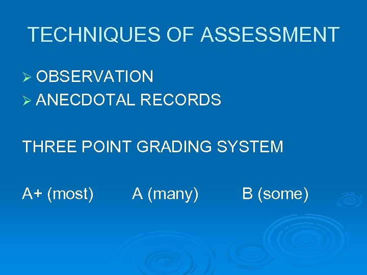 TECHNIQUES OF ASSESSMENT Ø OBSERVATION Ø ANECDOTAL RECORDS THREE POINT GRADING SYSTEM A+ (most)