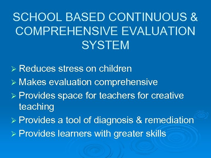 SCHOOL BASED CONTINUOUS & COMPREHENSIVE EVALUATION SYSTEM Ø Reduces stress on children Ø Makes