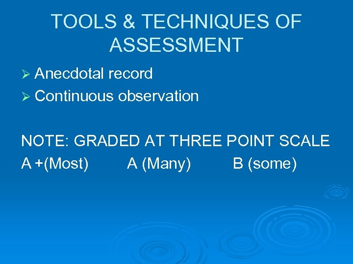 TOOLS & TECHNIQUES OF ASSESSMENT Ø Anecdotal record Ø Continuous observation NOTE: GRADED AT