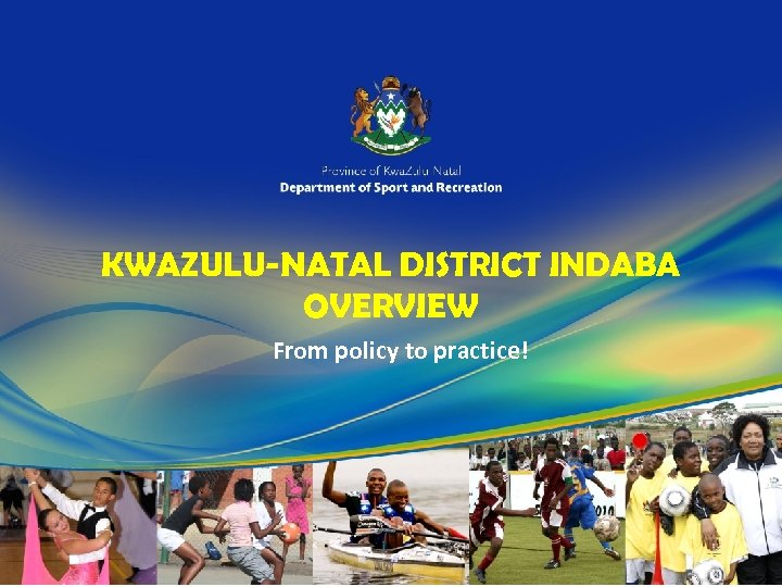 KWAZULU-NATAL DISTRICT INDABA OVERVIEW From policy to practice!
