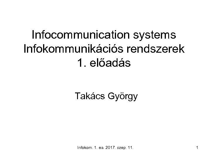 Infocommunication systems Infokommunikációs rendszerek 1. előadás Takács György Infokom. 1. ea. 2017. szep. 11.