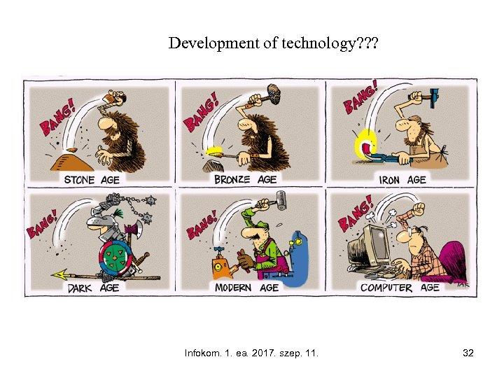 Development of technology? ? ? Infokom. 1. ea. 2017. szep. 11. 32