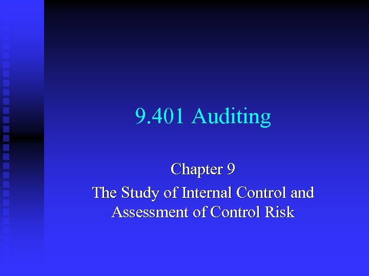 9. 401 Auditing Chapter 9 The Study of Internal Control and Assessment of Control